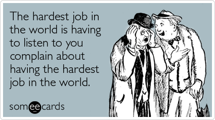 hardest-job-listen-you-complain-workplace-ecards-someecards